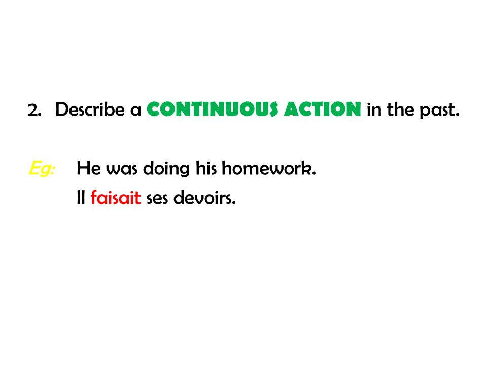 2. Describe a CONTINUOUS ACTION in the past. Eg:He was doing his homework. Il faisait ses devoirs.