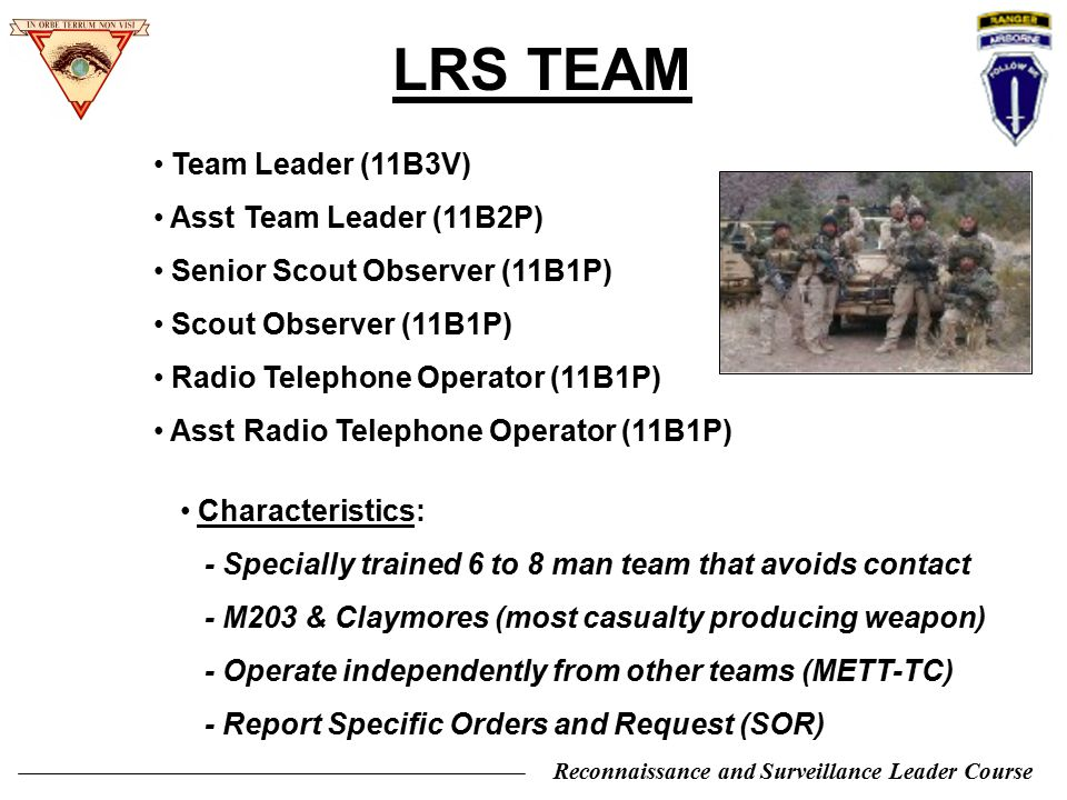 Reconnaissance and Surveillance Leader Course STANDARD LRS EQUIPMENT PRC-148 (MBITR) PRC-119F (ASIP) PRC-150 or PRC-138B PRC-137 (V Corps) PRC-104A (Natl Guard) PSC-5 PRC-117 Toughbooks (MC-34, 27, 48) Digital Camera / Video / Thermals / scopes Viper, SOFLAM or MELIOS * Internal secure commo * External primary commo * External secondary commo