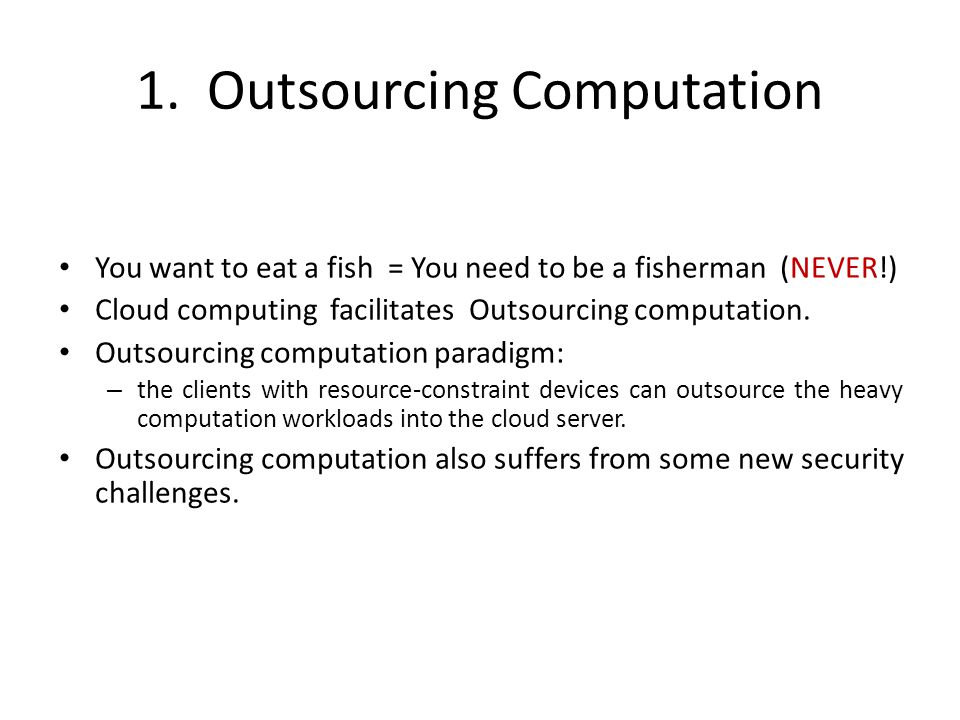 1. Outsourcing Computation You want to eat a fish = You need to be a fisherman (NEVER!) Cloud computing facilitates Outsourcing computation. Outsourci