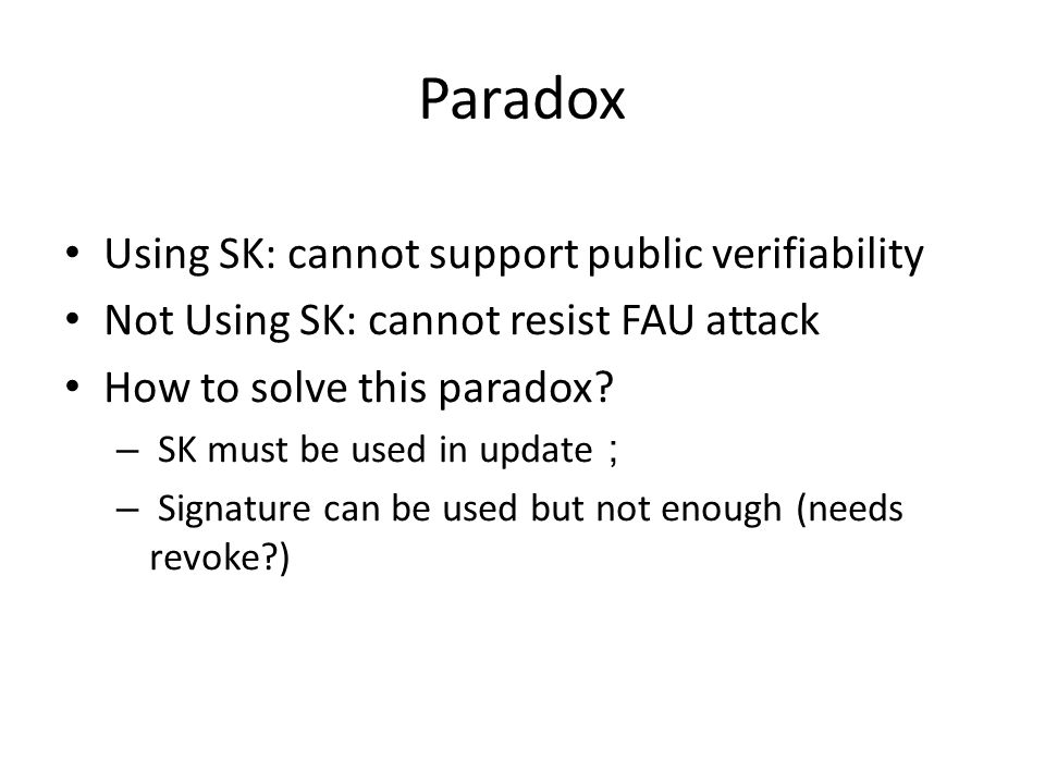 Paradox Using SK: cannot support public verifiability Not Using SK: cannot resist FAU attack How to solve this paradox? – SK must be used in update ;