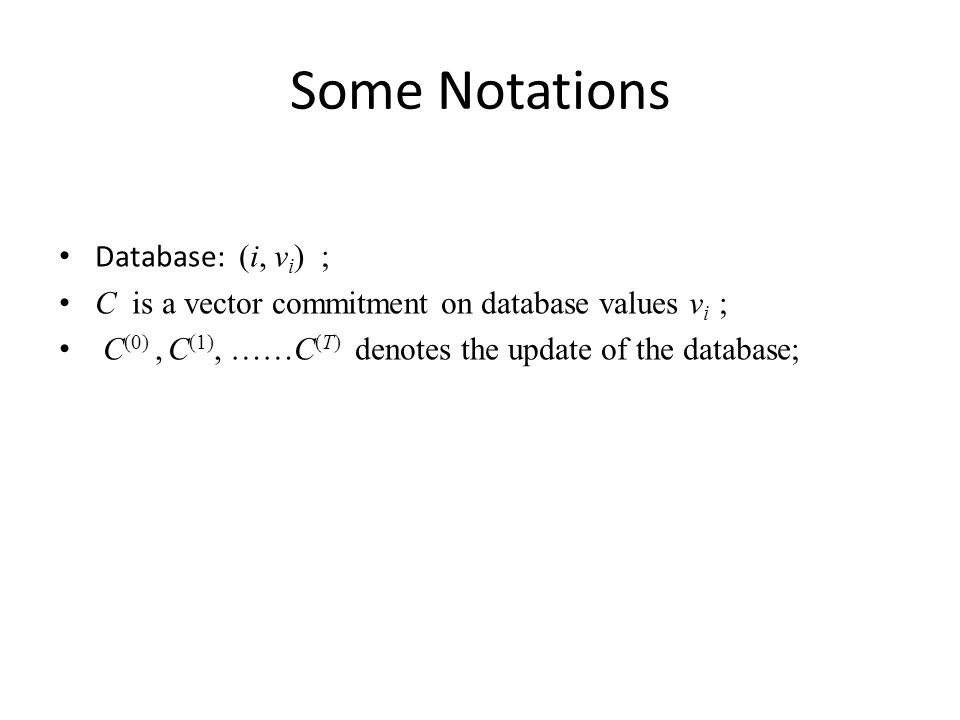 Some Notations Database: (i, v i ) ; C is a vector commitment on database values v i ; C (0), C (1), ……C (T) denotes the update of the database;