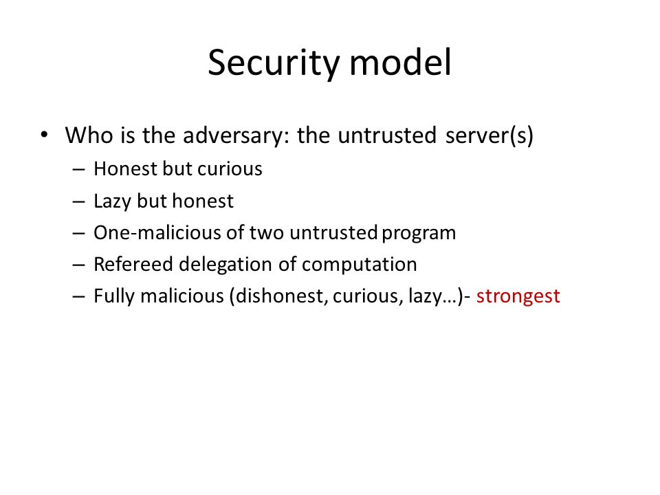 Security model Who is the adversary: the untrusted server(s) – Honest but curious – Lazy but honest – One-malicious of two untrusted program – Referee