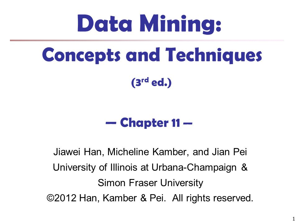 1 Data Mining: Concepts and Techniques (3 rd ed.) — Chapter 11 — Jiawei Han, Micheline Kamber, and Jian Pei University of Illinois at Urbana-Champaign
