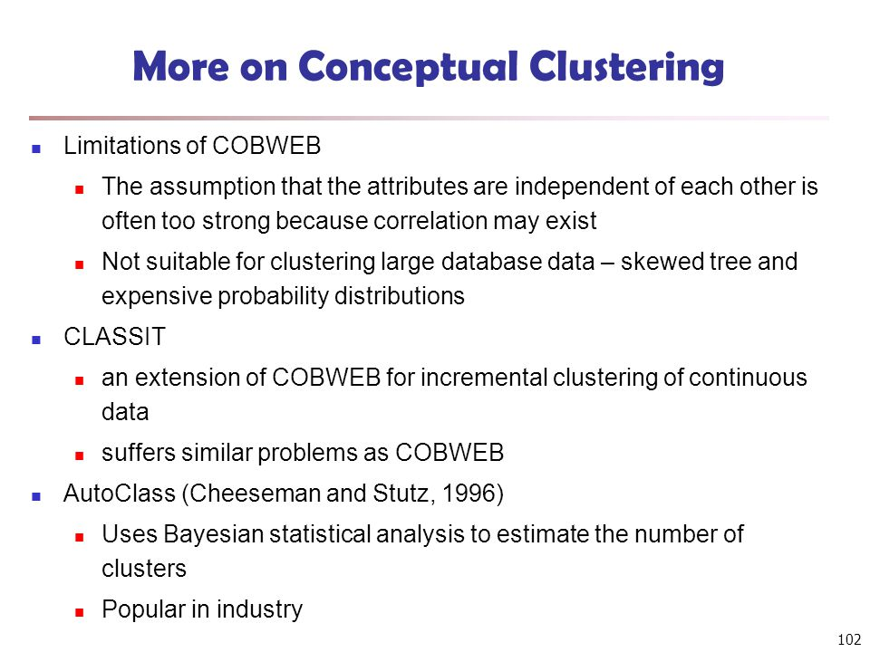 102 More on Conceptual Clustering Limitations of COBWEB The assumption that the attributes are independent of each other is often too strong because correlation may exist Not suitable for clustering large database data – skewed tree and expensive probability distributions CLASSIT an extension of COBWEB for incremental clustering of continuous data suffers similar problems as COBWEB AutoClass (Cheeseman and Stutz, 1996) Uses Bayesian statistical analysis to estimate the number of clusters Popular in industry