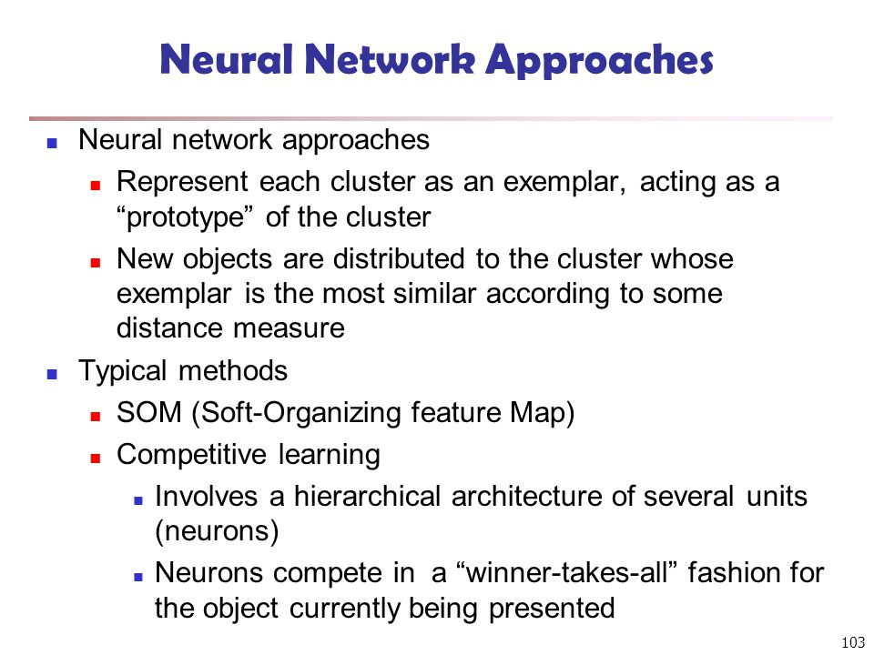 103 Neural Network Approaches Neural network approaches Represent each cluster as an exemplar, acting as a prototype of the cluster New objects are distributed to the cluster whose exemplar is the most similar according to some distance measure Typical methods SOM (Soft-Organizing feature Map) Competitive learning Involves a hierarchical architecture of several units (neurons) Neurons compete in a winner-takes-all fashion for the object currently being presented