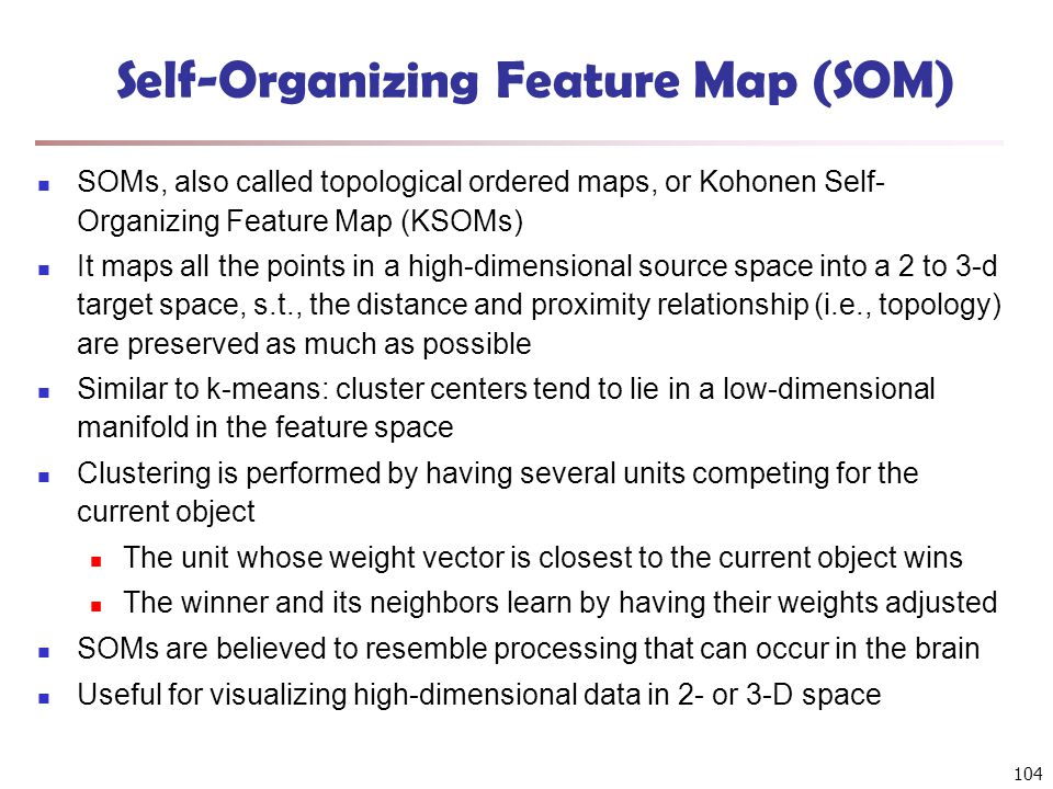 104 Self-Organizing Feature Map (SOM) SOMs, also called topological ordered maps, or Kohonen Self- Organizing Feature Map (KSOMs) It maps all the poin