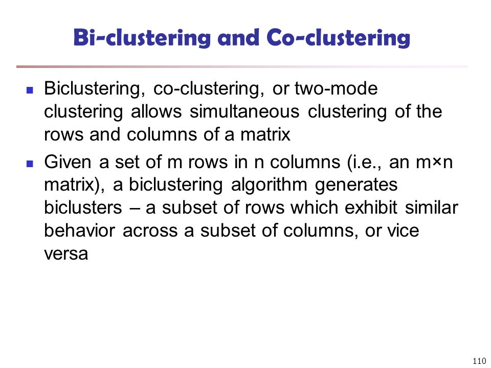 Bi-clustering and Co-clustering Biclustering, co-clustering, or two-mode clustering allows simultaneous clustering of the rows and columns of a matrix Given a set of m rows in n columns (i.e., an m×n matrix), a biclustering algorithm generates biclusters – a subset of rows which exhibit similar behavior across a subset of columns, or vice versa 110