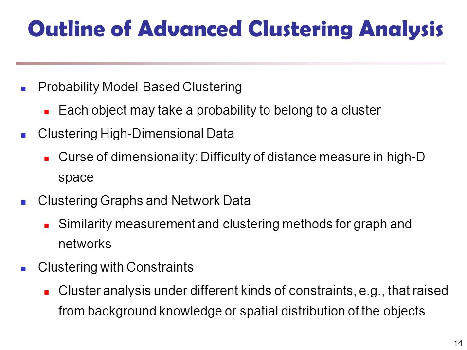 14 Outline of Advanced Clustering Analysis Probability Model-Based Clustering Each object may take a probability to belong to a cluster Clustering High-Dimensional Data Curse of dimensionality: Difficulty of distance measure in high-D space Clustering Graphs and Network Data Similarity measurement and clustering methods for graph and networks Clustering with Constraints Cluster analysis under different kinds of constraints, e.g., that raised from background knowledge or spatial distribution of the objects