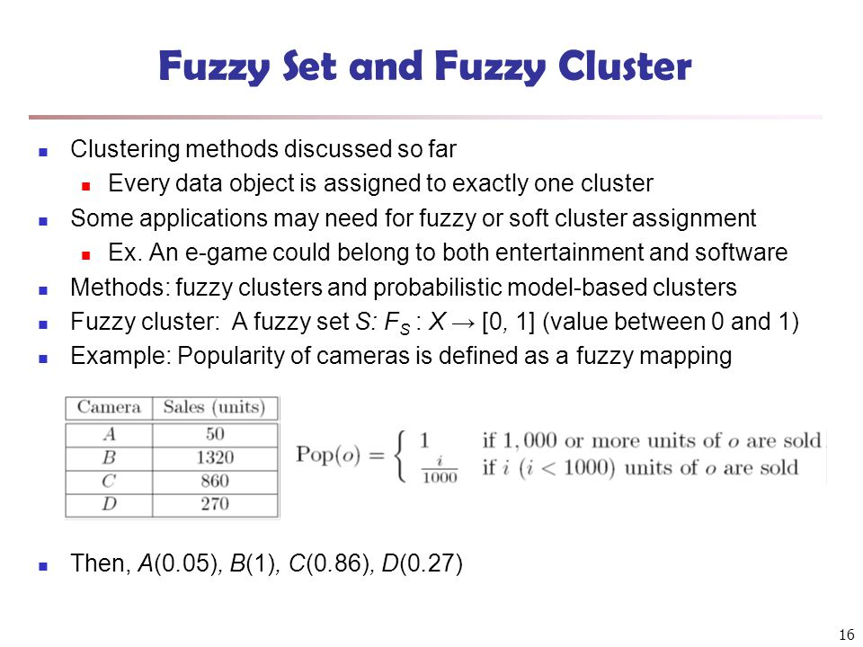 Fuzzy Set and Fuzzy Cluster Clustering methods discussed so far Every data object is assigned to exactly one cluster Some applications may need for fuzzy or soft cluster assignment Ex.