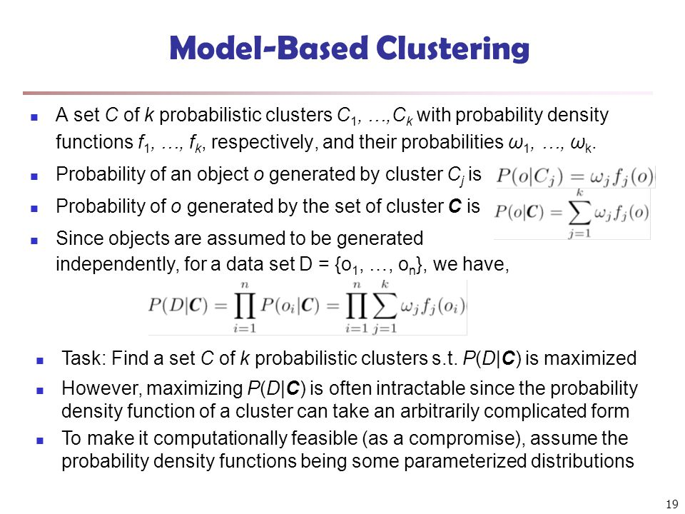 19 Model-Based Clustering A set C of k probabilistic clusters C 1, …,C k with probability density functions f 1, …, f k, respectively, and their proba