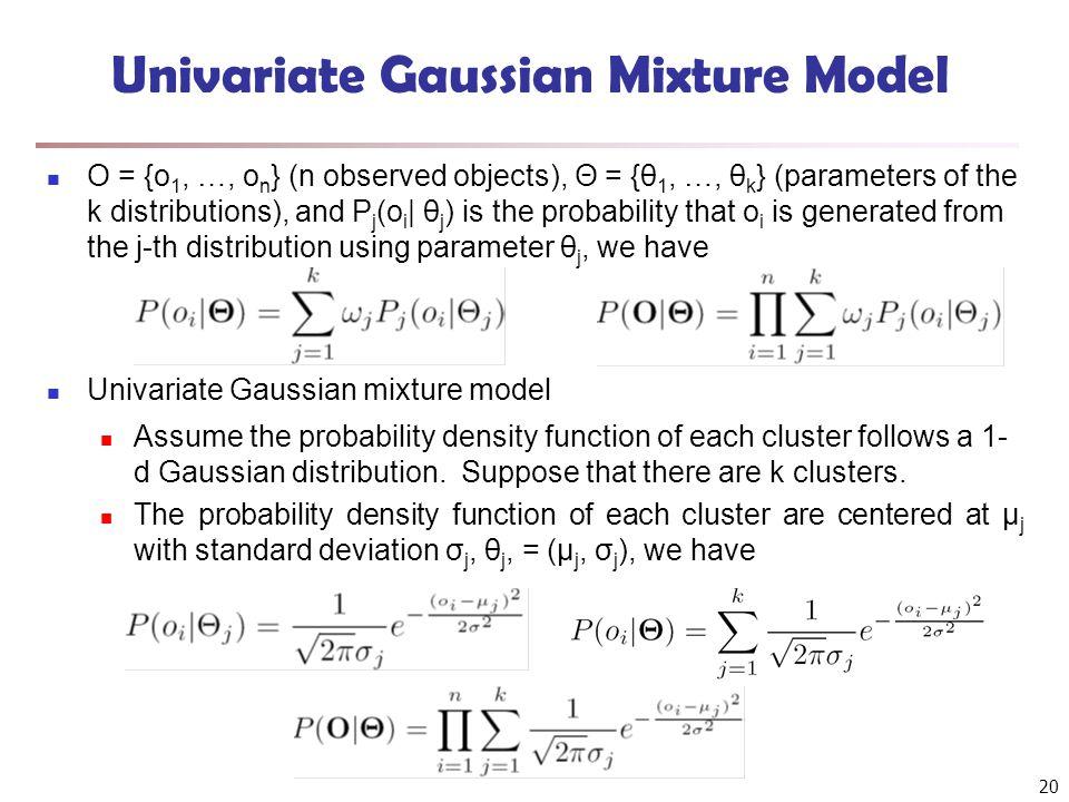 20 Univariate Gaussian Mixture Model O = {o 1, …, o n } (n observed objects), Θ = {θ 1, …, θ k } (parameters of the k distributions), and P j (o i | θ