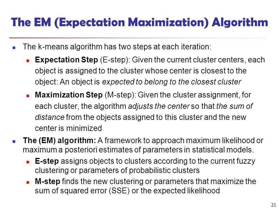 The EM (Expectation Maximization) Algorithm The k-means algorithm has two steps at each iteration: Expectation Step (E-step): Given the current cluste