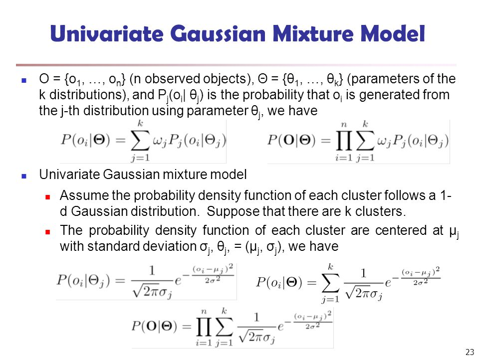 23 Univariate Gaussian Mixture Model O = {o 1, …, o n } (n observed objects), Θ = {θ 1, …, θ k } (parameters of the k distributions), and P j (o i | θ j ) is the probability that o i is generated from the j-th distribution using parameter θ j, we have Univariate Gaussian mixture model Assume the probability density function of each cluster follows a 1- d Gaussian distribution.