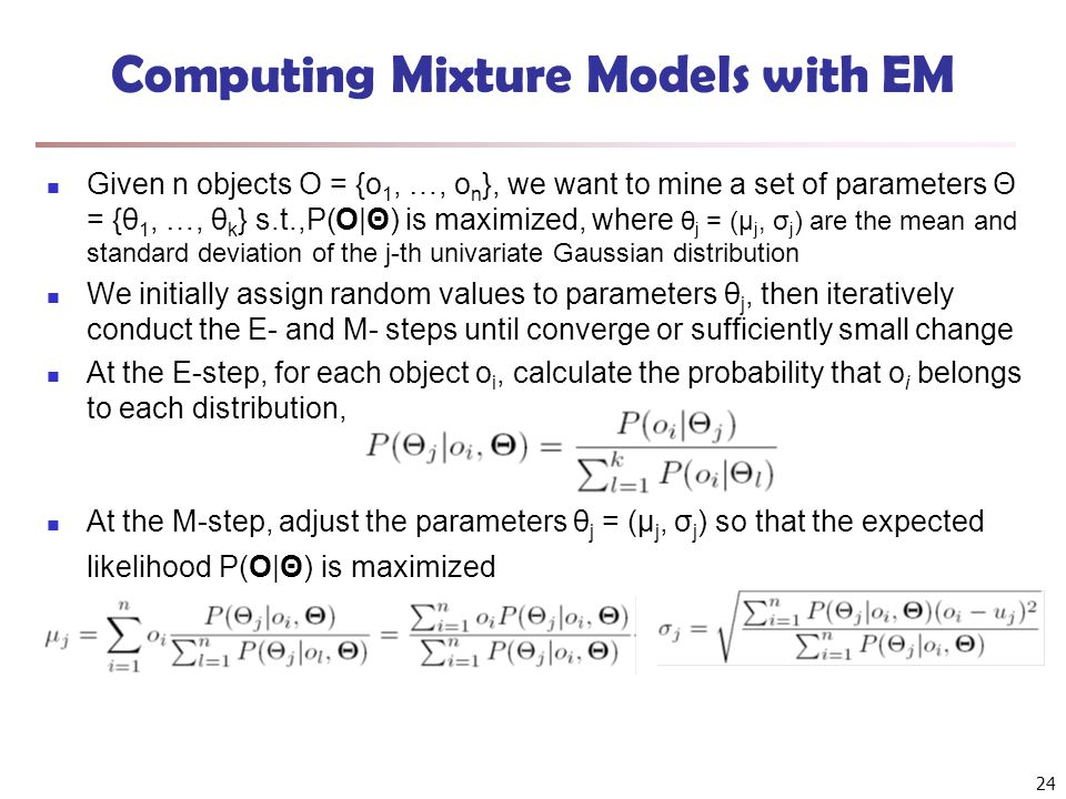 24 Computing Mixture Models with EM Given n objects O = {o 1, …, o n }, we want to mine a set of parameters Θ = {θ 1, …, θ k } s.t.,P(O|Θ) is maximize