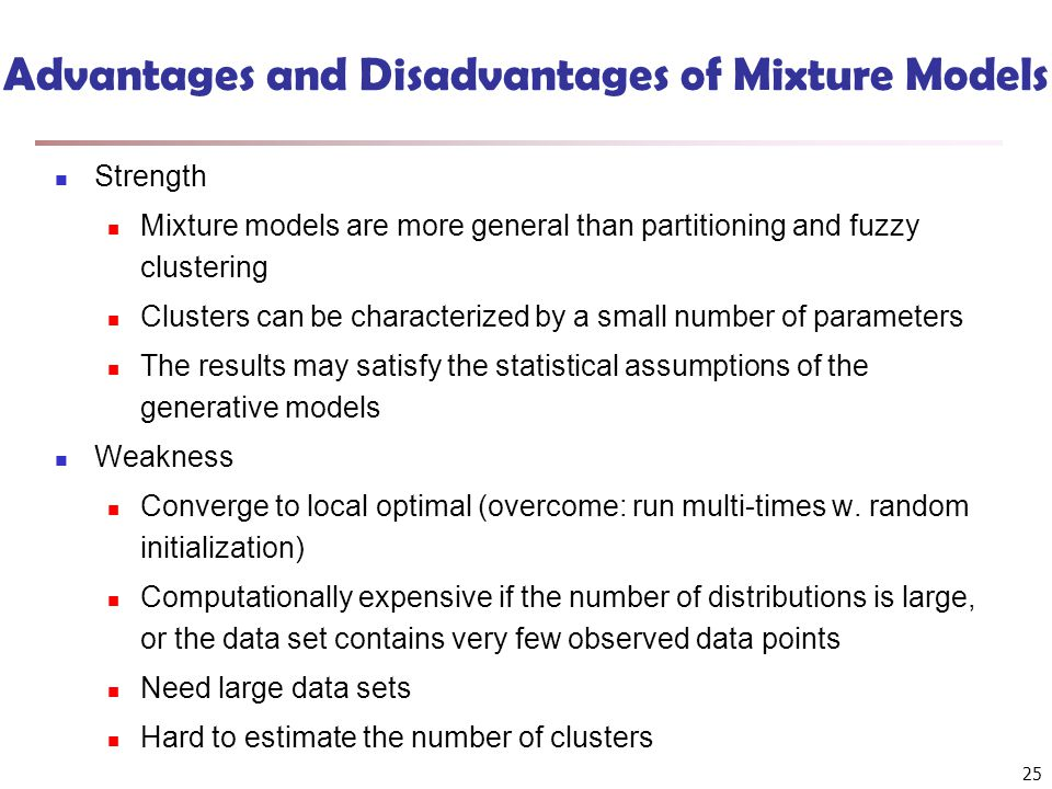 Advantages and Disadvantages of Mixture Models Strength Mixture models are more general than partitioning and fuzzy clustering Clusters can be charact