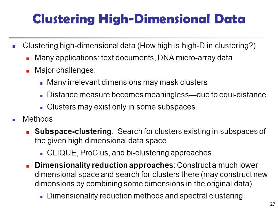 27 Clustering High-Dimensional Data Clustering high-dimensional data (How high is high-D in clustering ) Many applications: text documents, DNA micro-array data Major challenges: Many irrelevant dimensions may mask clusters Distance measure becomes meaningless—due to equi-distance Clusters may exist only in some subspaces Methods Subspace-clustering: Search for clusters existing in subspaces of the given high dimensional data space CLIQUE, ProClus, and bi-clustering approaches Dimensionality reduction approaches: Construct a much lower dimensional space and search for clusters there (may construct new dimensions by combining some dimensions in the original data) Dimensionality reduction methods and spectral clustering