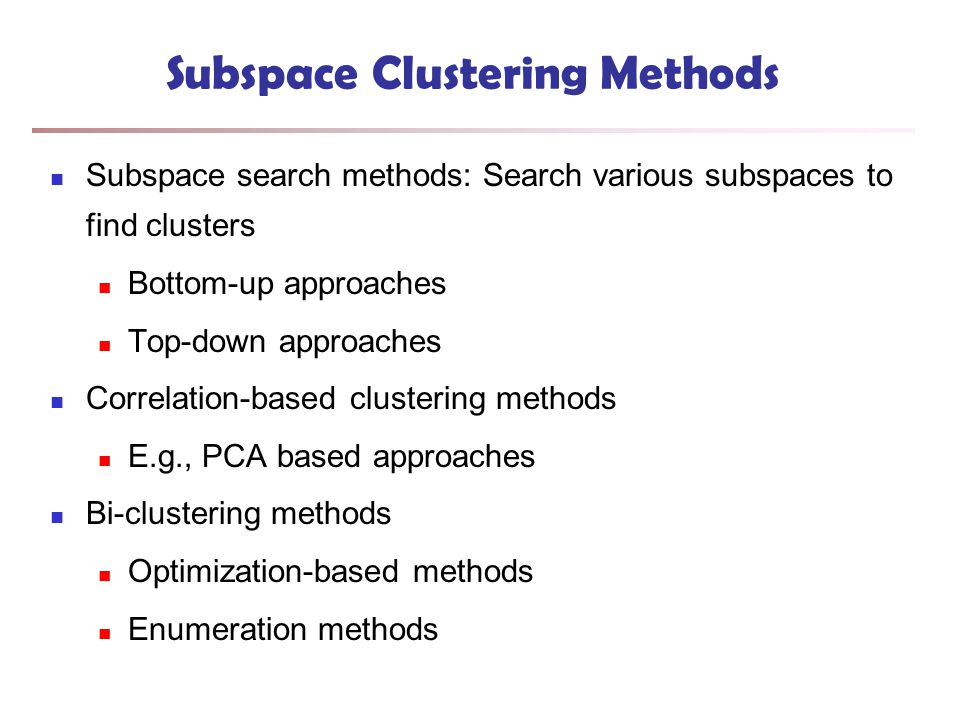 Subspace Clustering Methods Subspace search methods: Search various subspaces to find clusters Bottom-up approaches Top-down approaches Correlation-based clustering methods E.g., PCA based approaches Bi-clustering methods Optimization-based methods Enumeration methods