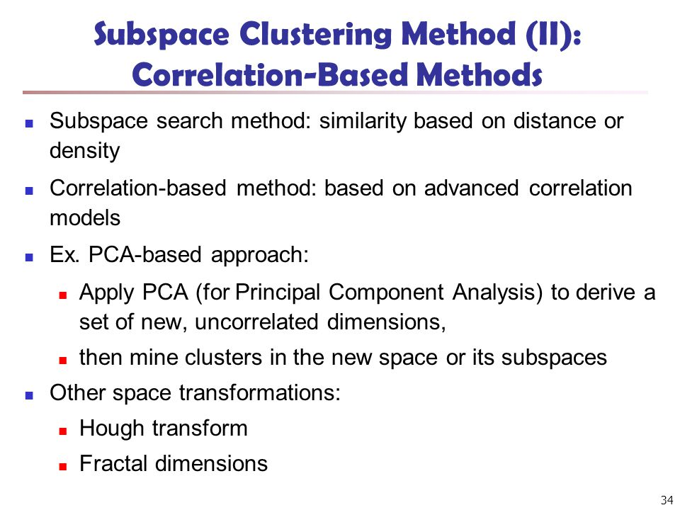 Subspace Clustering Method (II): Correlation-Based Methods Subspace search method: similarity based on distance or density Correlation-based method: b