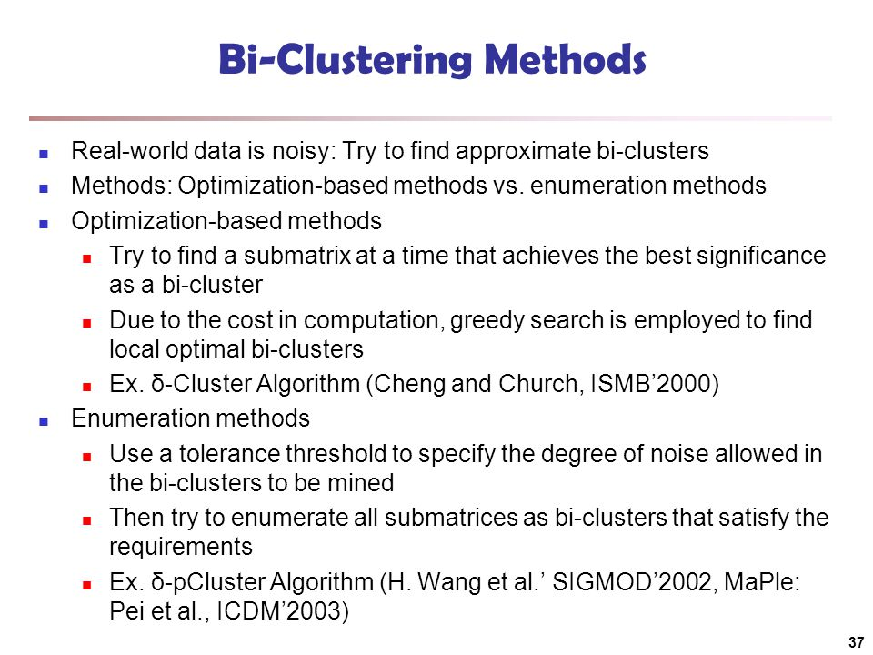Bi-Clustering Methods Real-world data is noisy: Try to find approximate bi-clusters Methods: Optimization-based methods vs.