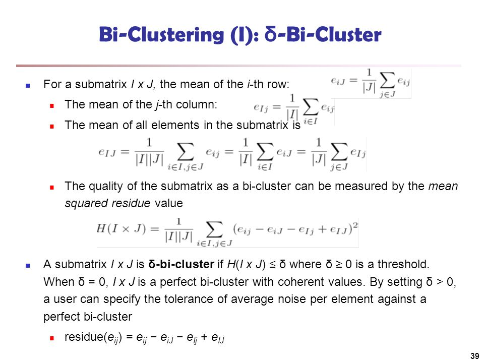 Bi-Clustering (I): δ -Bi-Cluster For a submatrix I x J, the mean of the i-th row: The mean of the j-th column: The mean of all elements in the submatrix is The quality of the submatrix as a bi-cluster can be measured by the mean squared residue value A submatrix I x J is δ-bi-cluster if H(I x J) ≤ δ where δ ≥ 0 is a threshold.