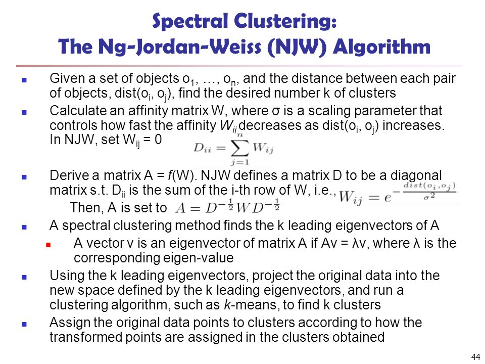 Spectral Clustering: The Ng-Jordan-Weiss (NJW) Algorithm Given a set of objects o 1, …, o n, and the distance between each pair of objects, dist(o i,