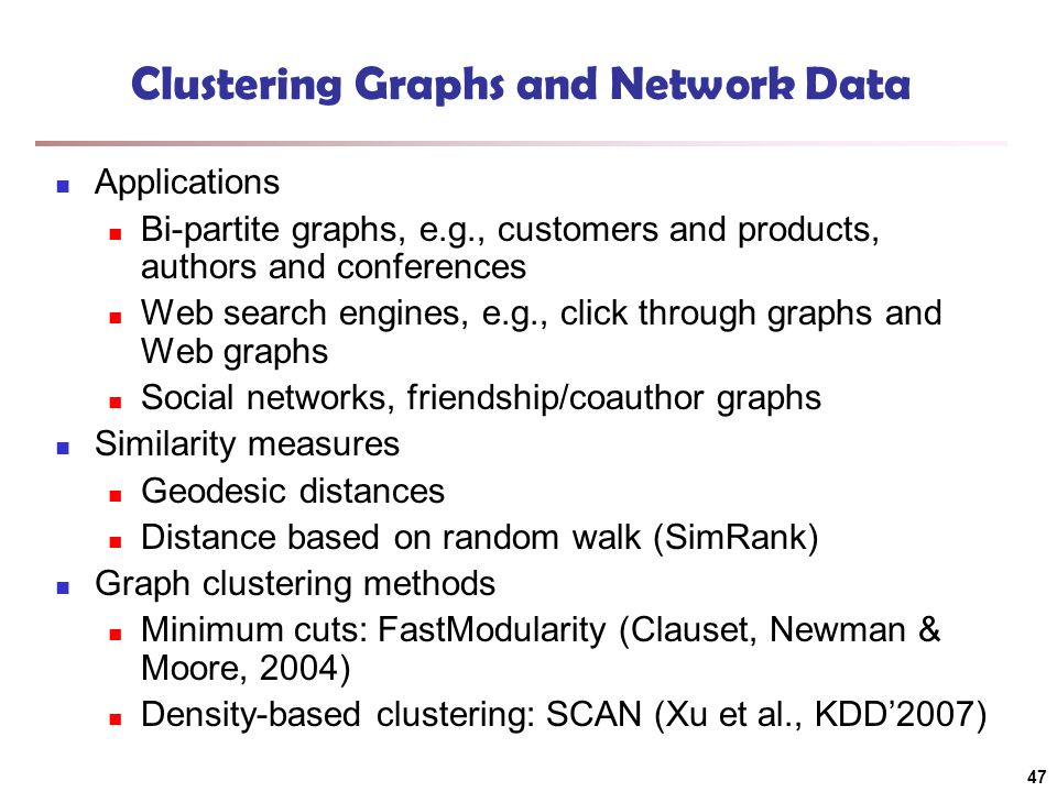 Clustering Graphs and Network Data Applications Bi-partite graphs, e.g., customers and products, authors and conferences Web search engines, e.g., click through graphs and Web graphs Social networks, friendship/coauthor graphs Similarity measures Geodesic distances Distance based on random walk (SimRank) Graph clustering methods Minimum cuts: FastModularity (Clauset, Newman & Moore, 2004) Density-based clustering: SCAN (Xu et al., KDD'2007) 47
