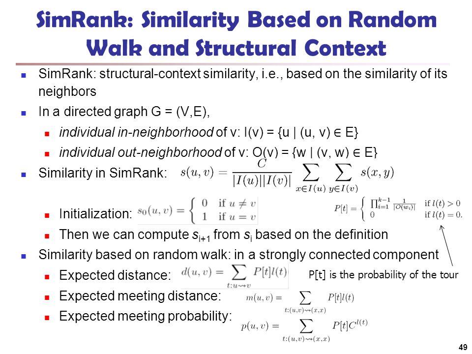 SimRank: Similarity Based on Random Walk and Structural Context SimRank: structural-context similarity, i.e., based on the similarity of its neighbors
