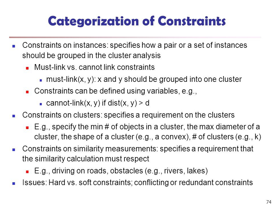 74 Categorization of Constraints Constraints on instances: specifies how a pair or a set of instances should be grouped in the cluster analysis Must-l
