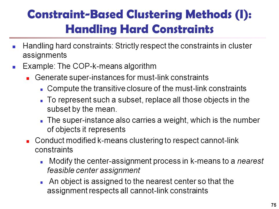 75 Constraint-Based Clustering Methods (I): Handling Hard Constraints Handling hard constraints: Strictly respect the constraints in cluster assignments Example: The COP-k-means algorithm Generate super-instances for must-link constraints Compute the transitive closure of the must-link constraints To represent such a subset, replace all those objects in the subset by the mean.