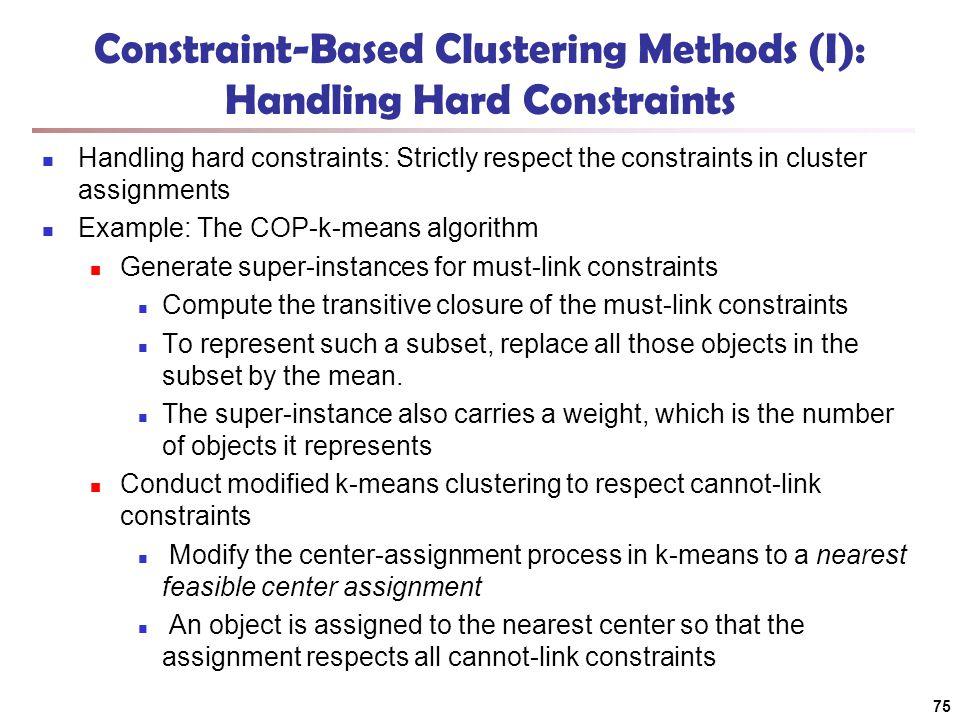 75 Constraint-Based Clustering Methods (I): Handling Hard Constraints Handling hard constraints: Strictly respect the constraints in cluster assignmen