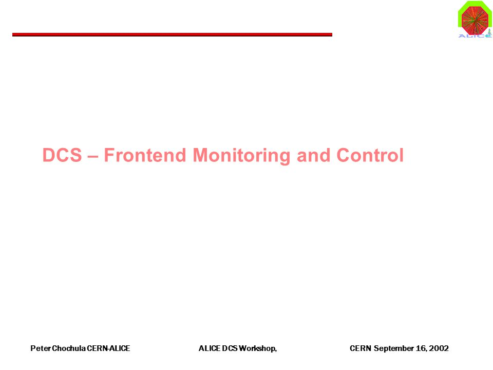 Peter Chochula CERN-ALICE ALICE DCS Workshop, CERN September 16, 2002 DCS – Frontend Monitoring and Control