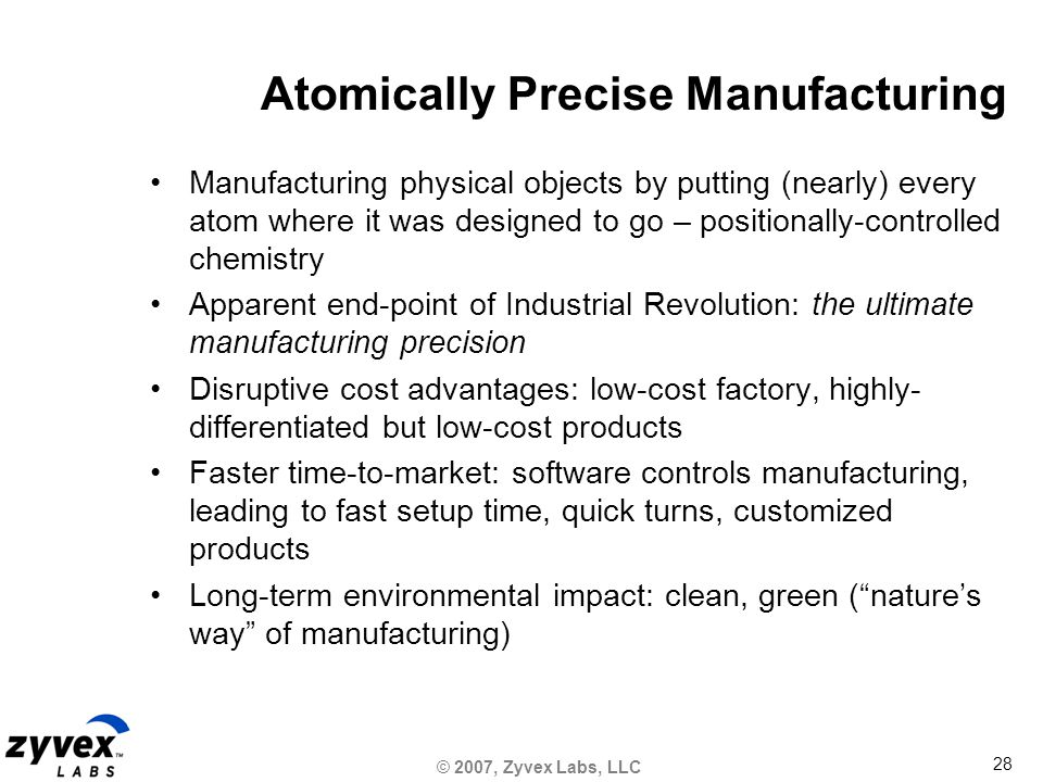 © 2007, Zyvex Labs, LLC 28 Atomically Precise Manufacturing Manufacturing physical objects by putting (nearly) every atom where it was designed to go – positionally-controlled chemistry Apparent end-point of Industrial Revolution: the ultimate manufacturing precision Disruptive cost advantages: low-cost factory, highly- differentiated but low-cost products Faster time-to-market: software controls manufacturing, leading to fast setup time, quick turns, customized products Long-term environmental impact: clean, green ( nature's way of manufacturing)