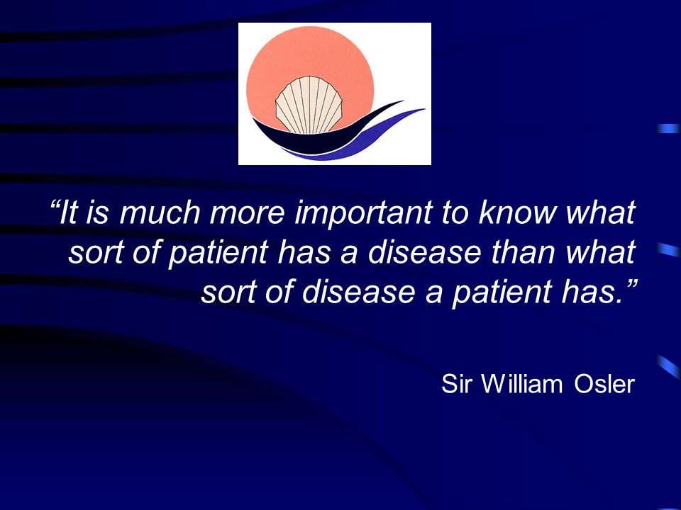 It is much more important to know what sort of patient has a disease than what sort of disease a patient has. Sir William Osler