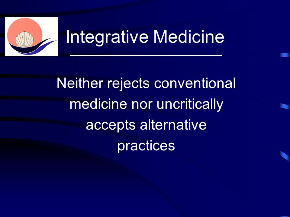 Neither rejects conventional medicine nor uncritically accepts alternative practices Integrative Medicine