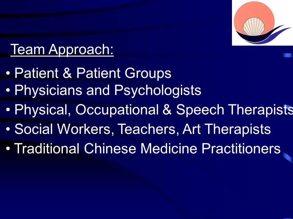 Team Approach: Patient & Patient Groups Physicians and Psychologists Physical, Occupational & Speech Therapists Social Workers, Teachers, Art Therapists Traditional Chinese Medicine Practitioners