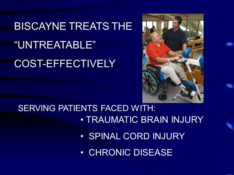 BISCAYNE TREATS THE UNTREATABLE COST-EFFECTIVELY SERVING PATIENTS FACED WITH: TRAUMATIC BRAIN INJURY SPINAL CORD INJURY CHRONIC DISEASE
