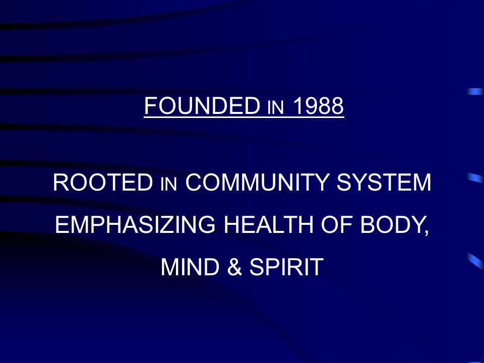 FOUNDED IN 1988 ROOTED IN COMMUNITY SYSTEM EMPHASIZING HEALTH OF BODY, MIND & SPIRIT