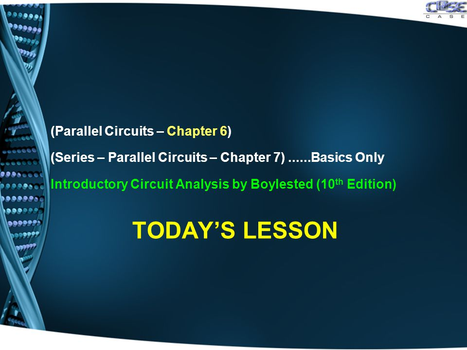 TODAY'S LESSON (Parallel Circuits – Chapter 6) (Series – Parallel Circuits – Chapter 7)......Basics Only Introductory Circuit Analysis by Boylested (10 th Edition)