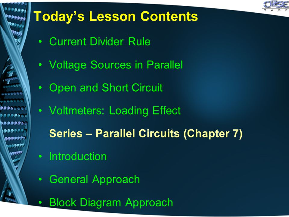 Today's Lesson Contents Current Divider Rule Voltage Sources in Parallel Open and Short Circuit Voltmeters: Loading Effect Series – Parallel Circuits (Chapter 7) Introduction General Approach Block Diagram Approach