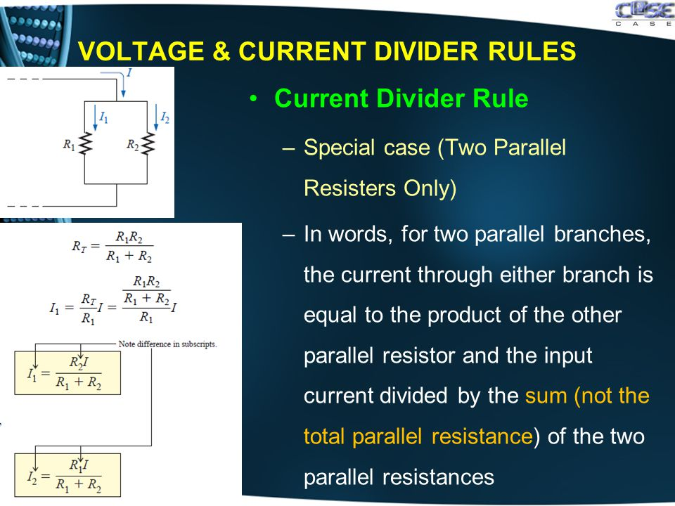 VOLTAGE & CURRENT DIVIDER RULES Current Divider Rule –Special case (Two Parallel Resisters Only) –In words, for two parallel branches, the current through either branch is equal to the product of the other parallel resistor and the input current divided by the sum (not the total parallel resistance) of the two parallel resistances