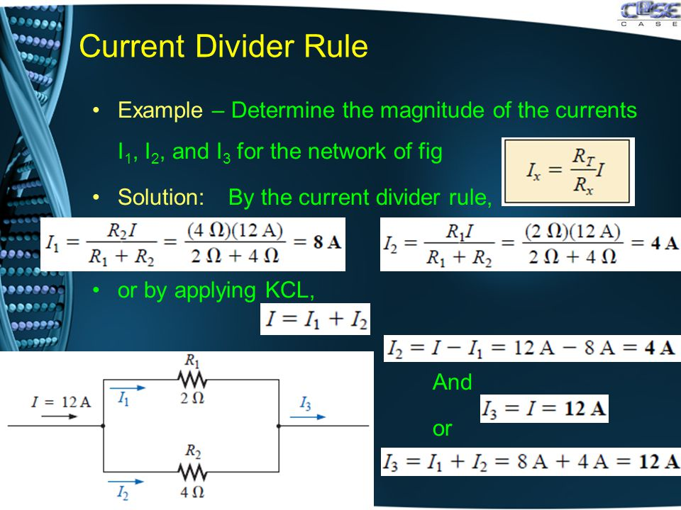 Current Divider Rule Example – Determine the magnitude of the currents I 1, I 2, and I 3 for the network of fig Solution:By the current divider rule, or by applying KCL,.And.or