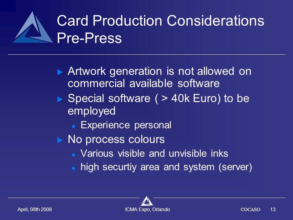 COCASO13 April, 08th 2008 ICMA Expo, Orlando Card Production Considerations Pre-Press  Artwork generation is not allowed on commercial available soft