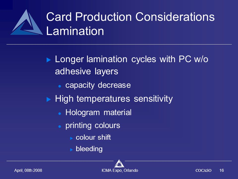 COCASO16 April, 08th 2008 ICMA Expo, Orlando Card Production Considerations Lamination  Longer lamination cycles with PC w/o adhesive layers capacity decrease  High temperatures sensitivity Hologram material printing colours  colour shift  bleeding