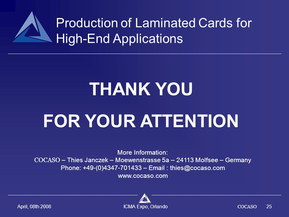 COCASO25 April, 08th 2008 ICMA Expo, Orlando THANK YOU FOR YOUR ATTENTION Production of Laminated Cards for High-End Applications More Information: COCASO – Thies Janczek – Moewenstrasse 5a – 24113 Molfsee – Germany Phone: +49-(0)4347-701433 – Email : thies@cocaso.com www.cocaso.com