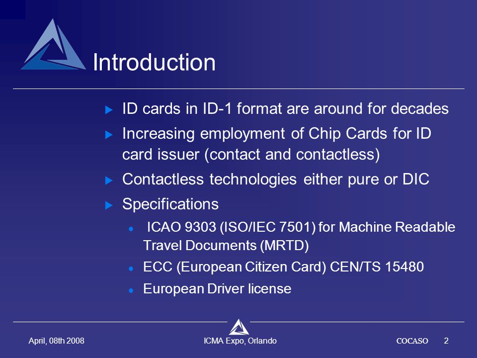 COCASO2 April, 08th 2008 ICMA Expo, Orlando Introduction  ID cards in ID-1 format are around for decades  Increasing employment of Chip Cards for ID