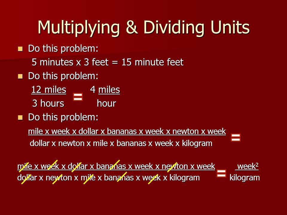 Multiplying & Dividing Units Do this problem: Do this problem: 5 minutes x 3 feet = 15 minute feet Do this problem: Do this problem: 12 miles 4 miles
