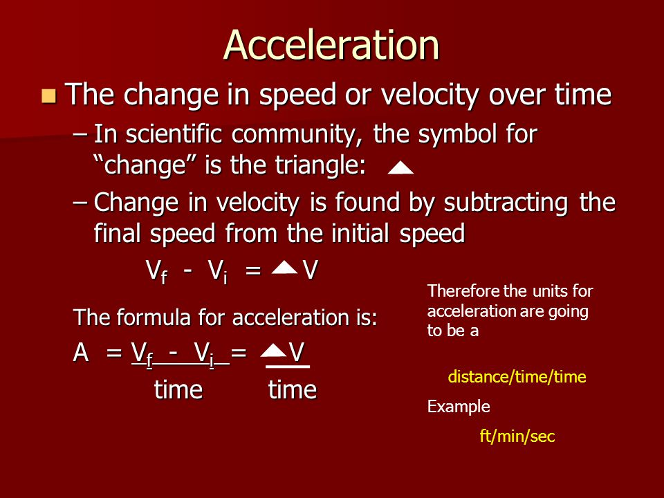 """Acceleration The change in speed or velocity over time The change in speed or velocity over time –In scientific community, the symbol for """"change"""" is"""