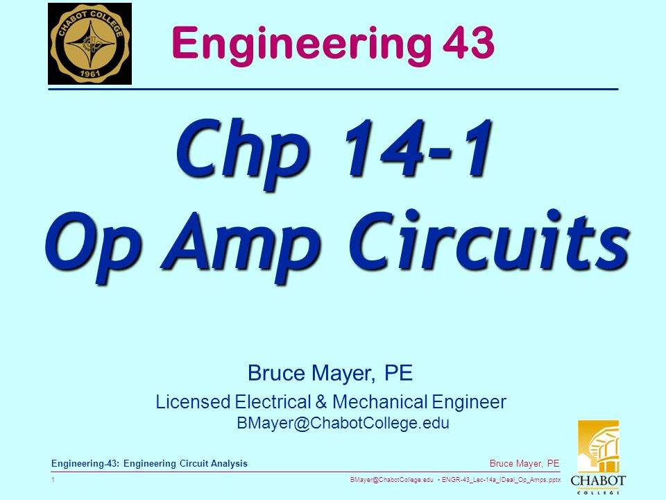 BMayer@ChabotCollege.edu ENGR-43_Lec-14a_IDeal_Op_Amps.pptx 1 Bruce Mayer, PE Engineering-43: Engineering Circuit Analysis Bruce Mayer, PE Licensed Electrical & Mechanical Engineer BMayer@ChabotCollege.edu Engineering 43 Chp 14-1 Op Amp Circuits