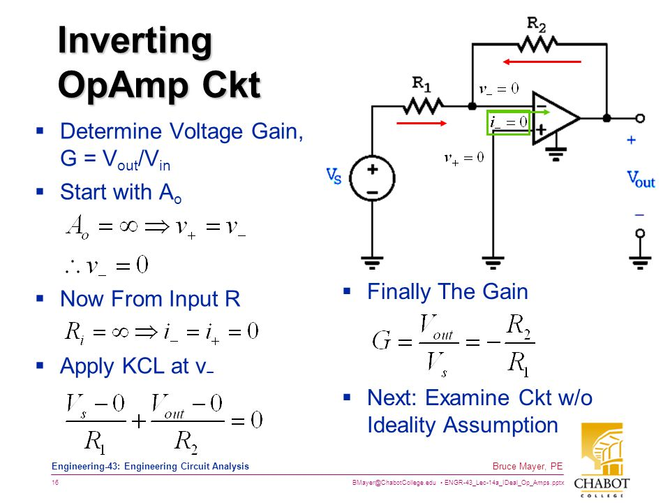 BMayer@ChabotCollege.edu ENGR-43_Lec-14a_IDeal_Op_Amps.pptx 16 Bruce Mayer, PE Engineering-43: Engineering Circuit Analysis Inverting OpAmp Ckt  Determine Voltage Gain, G = V out /V in  Start with A o  Now From Input R  Apply KCL at v −  Finally The Gain  Next: Examine Ckt w/o Ideality Assumption