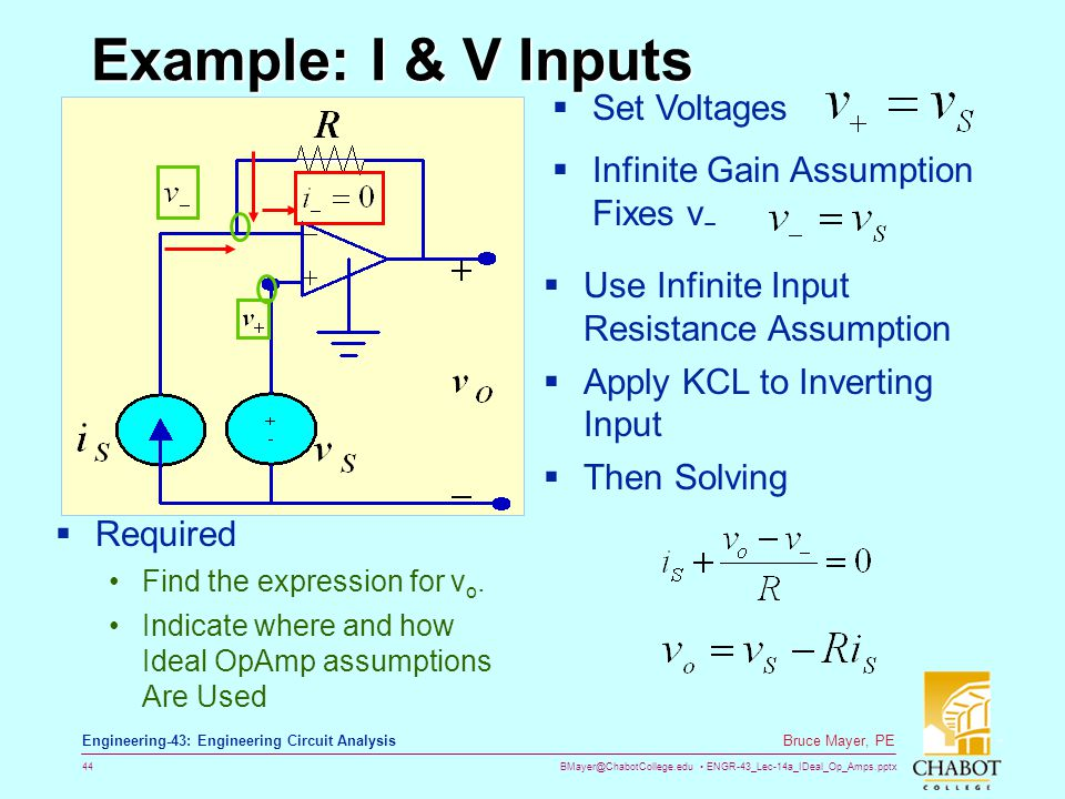 BMayer@ChabotCollege.edu ENGR-43_Lec-14a_IDeal_Op_Amps.pptx 44 Bruce Mayer, PE Engineering-43: Engineering Circuit Analysis Example: I & V Inputs  Required Find the expression for v o.